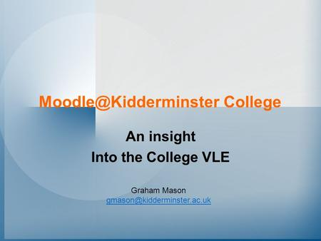 Moodle@Kidderminster College An insight Into the College VLE Graham Mason gmason@kidderminster.ac.uk.