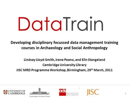 1 Cambridge University Library Developing disciplinary focussed data management training courses in Archaeology and Social Anthropology Lindsay Lloyd-Smith,