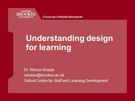 Directorate of Human Resources Understanding design for learning Dr. Rhona Sharpe Oxford Centre for Staff and Learning Development.