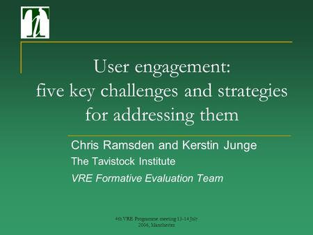 4th VRE Programme meeting 13-14 July 2006, Manchester User engagement: five key challenges and strategies for addressing them Chris Ramsden and Kerstin.