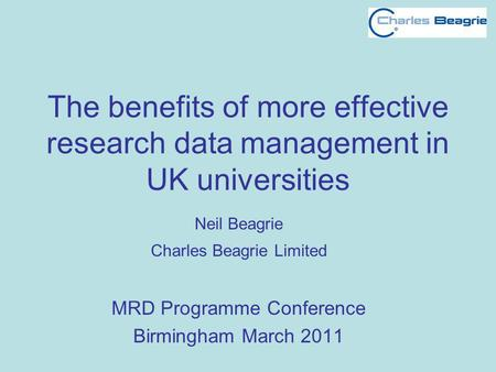 The benefits of more effective research data management in UK universities Neil Beagrie Charles Beagrie Limited MRD Programme Conference Birmingham March.