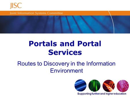 Supporting further and higher education Portals and Portal Services Routes to Discovery in the Information Environment.