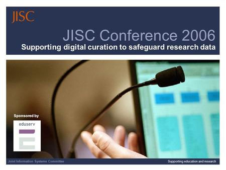 Joint Information Systems CommitteeSupporting education and research JISC Conference 2006 Supporting digital curation to safeguard research data Sponsored.