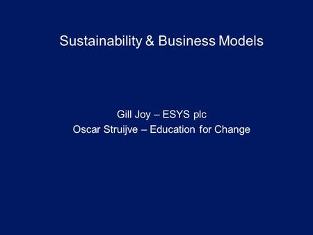 Sustainability & Business Models Gill Joy – ESYS plc Oscar Struijve – Education for Change.