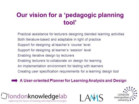 Our vision for a pedagogic planning tool Practical assistance for lecturers designing blended learning activities Both literature-based and adaptable in.