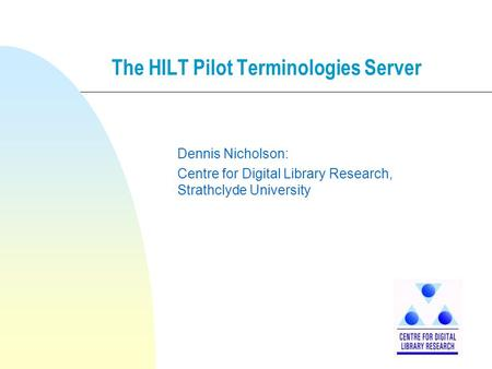 The HILT Pilot Terminologies Server Dennis Nicholson: Centre for Digital Library Research, Strathclyde University.