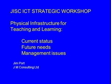 JISC ICT STRATEGIC WORKSHOP Physical Infrastructure for Teaching and Learning: Current status Future needs Management issues Jim Port J M Consulting Ltd.