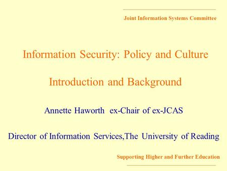 Joint Information Systems Committee Supporting Higher and Further Education Information Security: Policy and Culture Introduction and Background Annette.