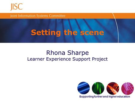 Supporting further and higher education Setting the scene Rhona Sharpe Learner Experience Support Project.
