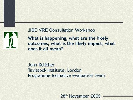28 th November 2005 JISC VRE Consultation Workshop What is happening, what are the likely outcomes, what is the likely impact, what does it all mean? John.