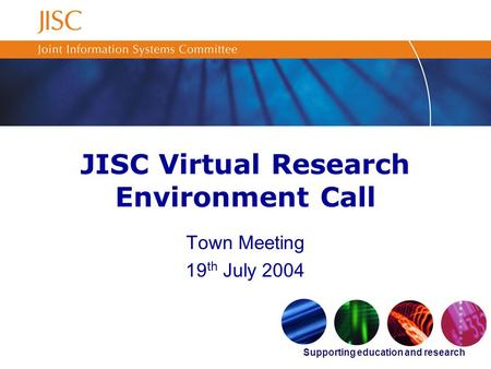 Supporting education and research JISC Virtual Research Environment Call Town Meeting 19 th July 2004.