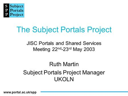Www.portal.ac.uk/spp The Subject Portals Project JISC Portals and Shared Services Meeting 22 nd -23 rd May 2003 Ruth Martin Subject Portals Project Manager.