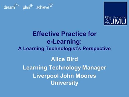 Effective Practice for e-Learning: A Learning Technologists Perspective Alice Bird Learning Technology Manager Liverpool John Moores University.