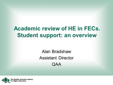 Academic review of HE in FECs. Student support: an overview Alan Bradshaw Assistant Director QAA.