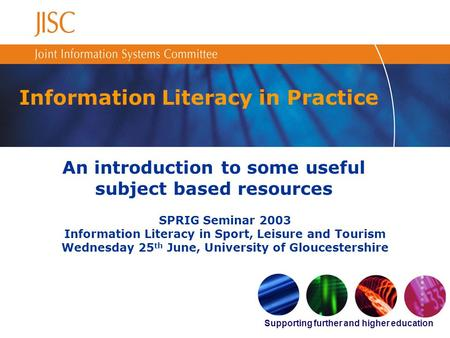 Supporting further and higher education Information Literacy in Practice An introduction to some useful subject based resources SPRIG Seminar 2003 Information.