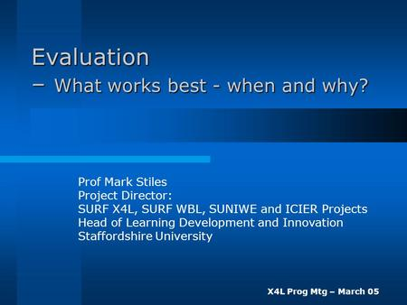 X4L Prog Mtg – March 05 Evaluation – What works best - when and why? Prof Mark Stiles Project Director: SURF X4L, SURF WBL, SUNIWE and ICIER Projects Head.