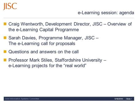 Joint Information Systems Committee 5/16/2014 | | Slide 1 e-Learning session: agenda Craig Wentworth, Development Director, JISC – Overview of the e-Learning.