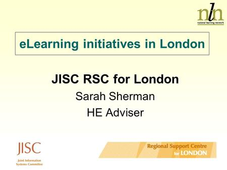 ELearning initiatives in London JISC RSC for London Sarah Sherman HE Adviser.