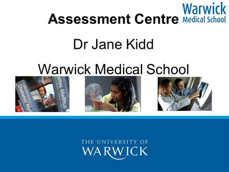 Assessment Centre Dr Jane Kidd Warwick Medical School.