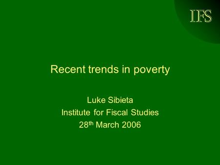 IFS Recent trends in poverty Luke Sibieta Institute for Fiscal Studies 28 th March 2006.