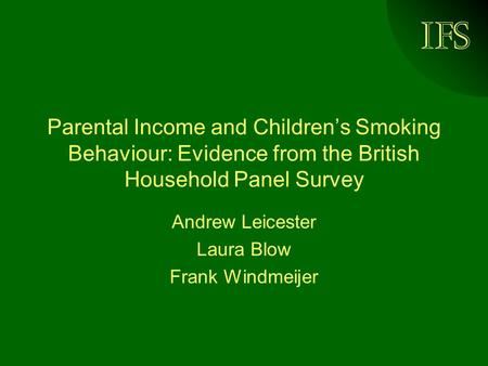 IFS Parental Income and Childrens Smoking Behaviour: Evidence from the British Household Panel Survey Andrew Leicester Laura Blow Frank Windmeijer.