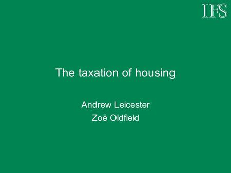 The taxation of housing Andrew Leicester Zoë Oldfield.