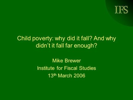 IFS Child poverty: why did it fall? And why didnt it fall far enough? Mike Brewer Institute for Fiscal Studies 13 th March 2006.