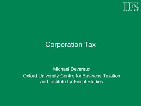 Corporation Tax Michael Devereux Oxford University Centre for Business Taxation and Institute for Fiscal Studies.