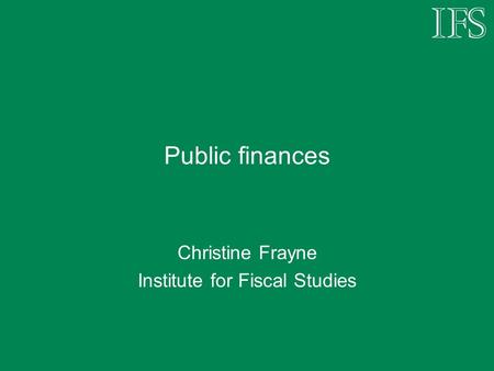 Public finances Christine Frayne Institute for Fiscal Studies.