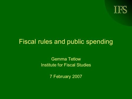 IFS Fiscal rules and public spending Gemma Tetlow Institute for Fiscal Studies 7 February 2007.