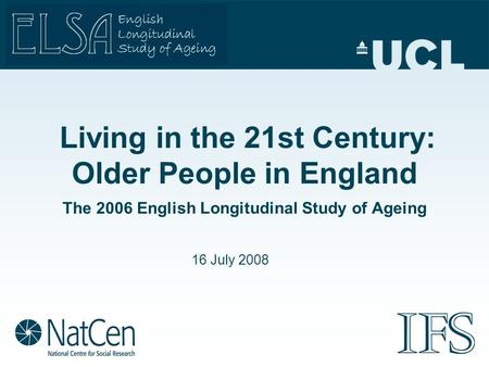Living in the 21st Century: Older People in England The 2006 English Longitudinal Study of Ageing 16 July 2008.