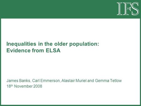 Inequalities in the older population: Evidence from ELSA James Banks, Carl Emmerson, Alastair Muriel and Gemma Tetlow 18 th November 2008.