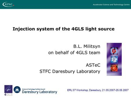 Injection system of the 4GLS light source B.L. Militsyn on behalf of 4GLS team ASTeC STFC Daresbury Laboratory ERL07 Workshop, Daresbury, 21.05.2007-25.05.2007.