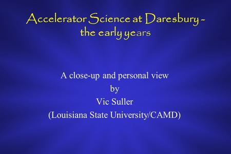 Accelerator Science at Daresbury - the early years A close-up and personal view by Vic Suller (Louisiana State University/CAMD)