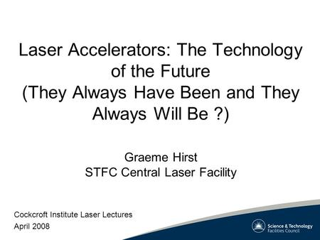 Laser Accelerators: The Technology of the Future (They Always Have Been and They Always Will Be ?) Cockcroft Institute Laser Lectures April 2008 Graeme.