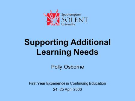 Supporting Additional Learning Needs Polly Osborne First Year Experience in Continuing Education 24 -25 April 2006.
