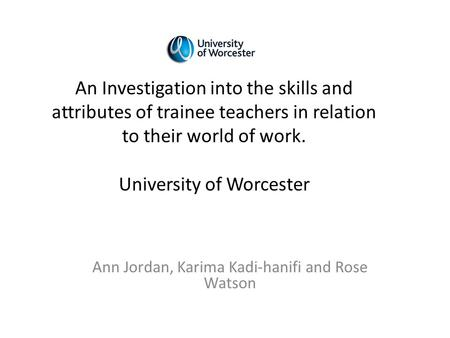 Ann Jordan, Karima Kadi-hanifi and Rose Watson An Investigation into the skills and attributes of trainee teachers in relation to their world of work.