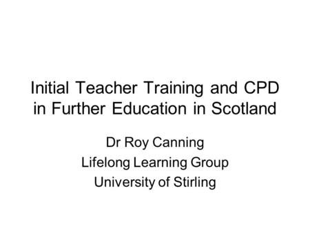 Initial Teacher Training and CPD in Further Education in Scotland Dr Roy Canning Lifelong Learning Group University of Stirling.