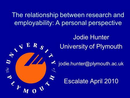 The relationship between research and employability: A personal perspective Jodie Hunter University of Plymouth Escalate April.