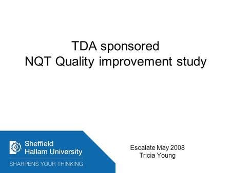 TDA sponsored NQT Quality improvement study Escalate May 2008 Tricia Young.