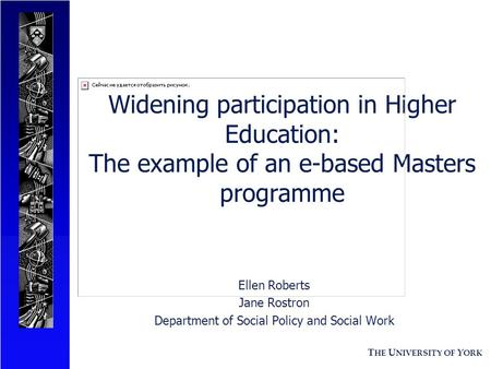 T HE U NIVERSITY OF Y ORK Widening participation in Higher Education: The example of an e-based Masters programme Ellen Roberts Jane Rostron Department.