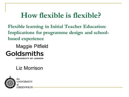 How flexible is flexible? Flexible learning in Initial Teacher Education: Implications for programme design and school- based experience Maggie Pitfield.