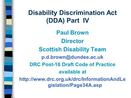 Disability Discrimination Act (DDA) Part IV Paul Brown Director Scottish Disability Team DRC Post-16 Draft Code of Practice available.