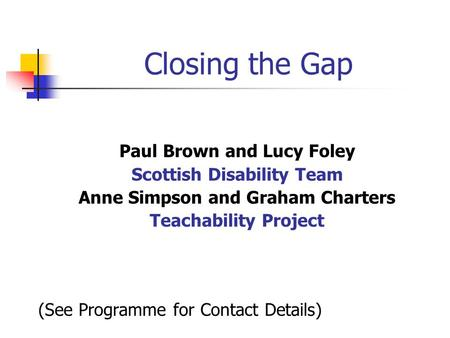Closing the Gap Paul Brown and Lucy Foley Scottish Disability Team Anne Simpson and Graham Charters Teachability Project (See Programme for Contact Details)