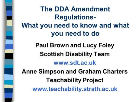 The DDA Amendment Regulations- What you need to know and what you need to do Paul Brown and Lucy Foley Scottish Disability Team www.sdt.ac.uk Anne Simpson.