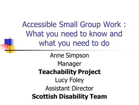 Accessible Small Group Work : What you need to know and what you need to do Anne Simpson Manager Teachability Project Lucy Foley Assistant Director Scottish.