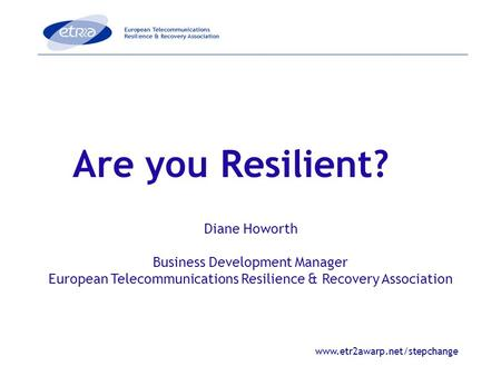 Www.etr2awarp.net/stepchange Are you Resilient? Diane Howorth Business Development Manager European Telecommunications Resilience & Recovery Association.