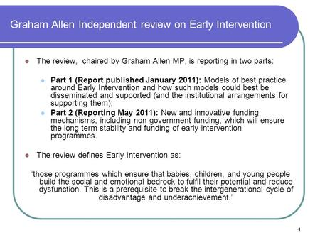 1 Graham Allen Independent review on Early Intervention The review, chaired by Graham Allen MP, is reporting in two parts: Part 1 (Report published January.