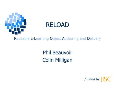 RELOAD Reusable E-Learning Object Authoring and Delivery Phil Beauvoir Colin Milligan funded by.