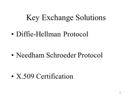 1 Key Exchange Solutions Diffie-Hellman Protocol Needham Schroeder Protocol X.509 Certification.